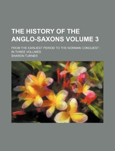 The History of the Anglo-Saxons Volume 3; From the Earliest Period to the Norman Conquest in Three Volumes