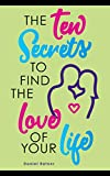 The Ten Secrets To Find The Love Of Your Life: What if I told you that you can be passionately in love forever?