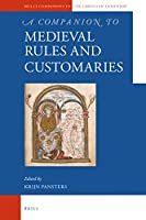 A Companion to Medieval Rules and Customaries (Brill's Companions to the Christian Tradition)