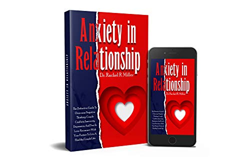 Anxiety in Relationship: The Definitive Guide To Overcome Negative Thinking, Couple Conflicts, Insecurity, Depression, And Fear In Love. Reconnect With Your Partner To Live A Healthy Couple Life