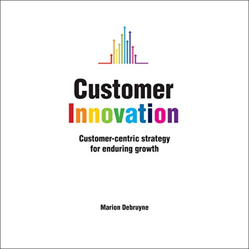 Customer Innovation: Customer-centric Strategy for Enduring Growth