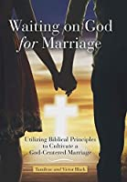 Waiting on God for Marriage: Utilizing Biblical Principles to Cultivate a God-centered Marriage