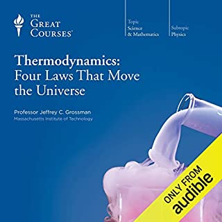 Thermodynamics: Four Laws That Move the Universe                   By:                                                                                                                                 Jeffrey C. Grossman,                                                                                        The Great Courses                               Narrated by:                                                                                                                                 Jeffrey C. Grossman                      Length: 12 hrs and 34 mins     12 ratings     Overall 4.1