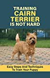Training Cairn Terrier Is Not Hard: Easy Steps And Techniques To Train Your Puppy: Steps In Training Your Cairn Terrier