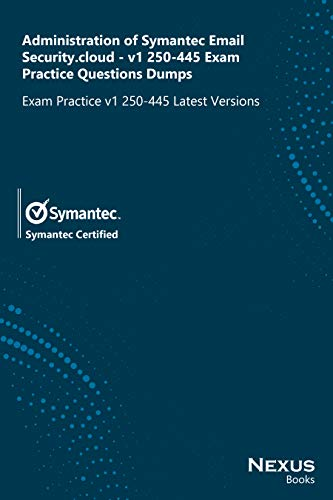 Administration of Symantec Email Security.cloud - v1 250-445 Exam Practice Questions Dumps: Exam Practice v1 250-445 Latest Versions (English Edition)