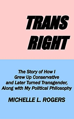 Trans Right: The Story of How I Grew Up Conservative and Later Turned Transgender, Along with My Pol