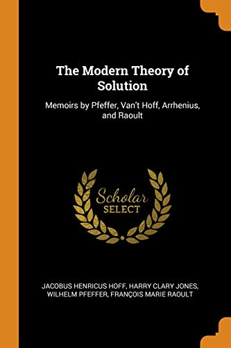 The Modern Theory of Solution: Memoirs by Pfeffer, Van't Hoff, Arrhenius, and Raoult