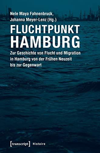 Fluchtpunkt Hamburg: Zur Geschichte von Flucht und Migration in Hamburg von der Frühen Neuzeit bis zur Gegenwart (Histoire)
