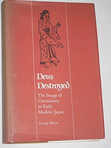Deus Destroyed: Image of Christianity in Early Modern Japan (East Asian Monograph)