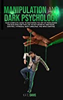 Manipulation and Dark Psychology: Your Complete Guide to Mastering the Art of Persuasion and Building a Better Life via NLP Secrets, Emotional Control, Hypnosis, Body Language and Mind Control