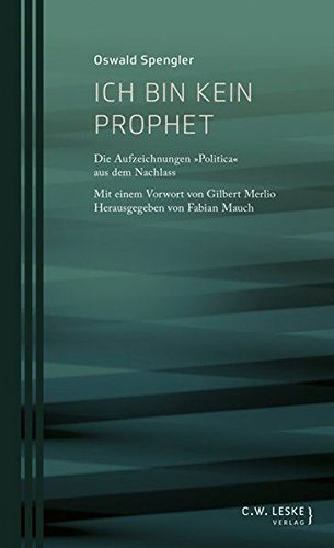 """Ich bin kein Prophet: Die Aufzeichnungen """"Politica"""" aus dem Nachlass (Oswald-Spengler-Schriftenreihe des Stuttgart Research Centre for Text Studies)"""