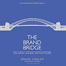 The Brand Bridge: How to Build a Profound Connection Between Your Company, Your Brand, and Your Customers