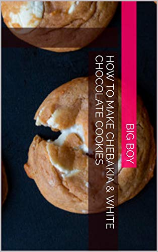 How To Make Chebakia & White Chocolate Cookies (English Edition)