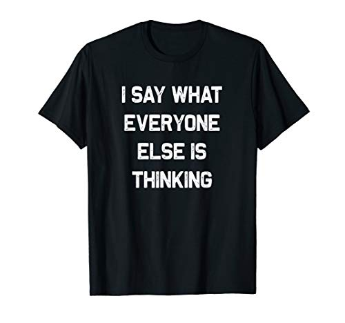 I say what Everyone else is Thinking | Funny sarcastic gift T-Shirt