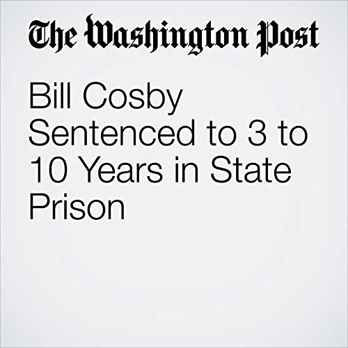 Bill Cosby Sentenced to 3 to 10 Years in State Prison audiobook cover art