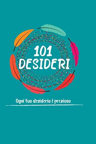 101 Desideri: Ogni tuo desiderio è prezioso - Quaderno compatto per scrivere i tuoi sogni con istruzioni