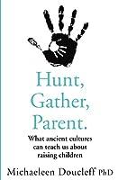 Hunt, Gather, Parent: What Ancient Cultures Can Teach Us About Raising Children