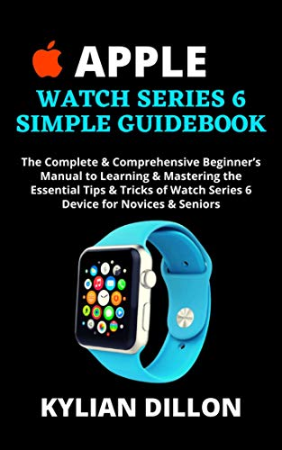 APPLE WATCH SERIES 6 SIMPLE GUIDEBOOK: The Complete & Comprehensive Beginner's Manual to Learning & Mastering the Essential Tips & Tricks of Watch Series ... for Novices & Seniors (En
