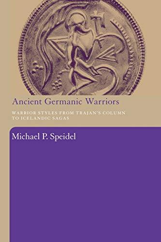 Ancient Germanic Warriors: Warrior Styles from Trajan's Column to Icelandic Sagas