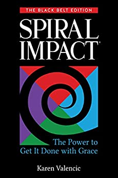 Spiral Impact: The Black Belt Edition The Power to Get It Done with Grace by [Karen Valencic]