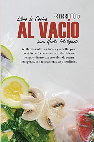 Libro de Cocina al vacío para Gente Inteligente: 60 Recetas sabrosas, fáciles y sencillas para comidas perfectamente cocinadas. Ahorre...