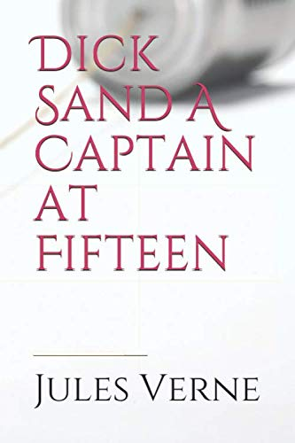 Dick Sand A Captain at Fifteen: a Jules Verne novel published in 1878 and dealing primarily with the issue of slavery, and the African slave trade by ... (Jules Verne rare writings, Band 1)