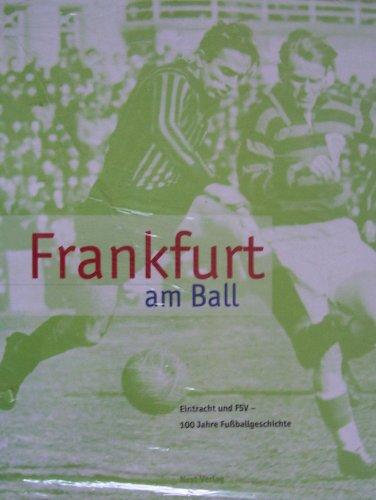 Frankfurt am Ball: Eintracht und FSV - 100 Jahre Fussballgeschichte