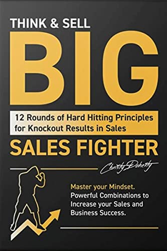 THINK & SELL BIG: 12 Rounds of Hard Hitting Principles for Knockout Results in Sales; Master your Mindset Powerful Combinations to Increase your Sales and Business Success (English Edition)