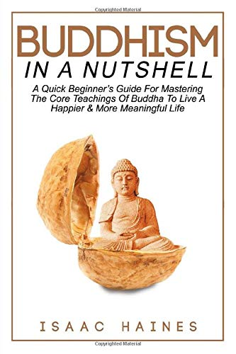 A Quick Beginner's Guide For Mastering The Core Teachings Of Buddha To Live A Happier & More Meaningful Life