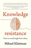 Knowledge Resistance: How We Avoid Insight from Others