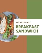 50 Breakfast Sandwich Recipes: A Breakfast Sandwich Cookbook that Novice can Cook