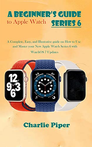 A Beginner's Guide to Apple Watch Series 6: A Complete, Easy, and Illustrative guide on How to Use and Master your New Apple Watch Series 6 with WatchOS 7 Updates (English Edition)