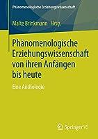 Phaenomenologische Erziehungswissenschaft von ihren Anfaengen bis heute: Eine Anthologie (Phaenomenologische Erziehungswissenschaft)