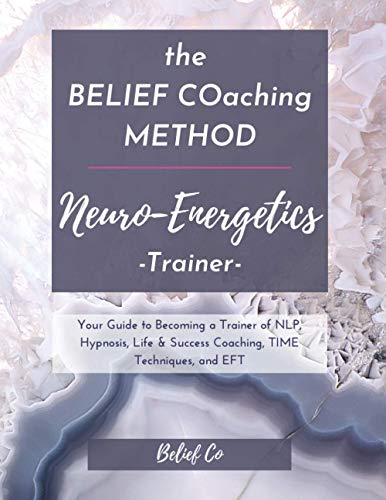 the BELIEF COaching Method Neuro-Energetics Trainer: Your Guide to Becoming a Trainer of NLP, Hypnosis, Life & Success Coaching, TIME Techniques, and EFT