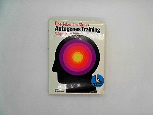 Autogenes Training : Überleben im Stress, der Weg z. Entspannung, Gesundheit, Leistungssteigerung.