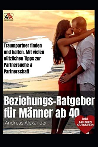 Beziehungs - Ratgeber für Männer ab 40: Traumpartner finden und halten. Mit vielen nützlichen Tipps zur Partnersuche und Partnerschaft