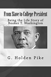 From Slave to College President: Being the Life Story of Booker T. Washington