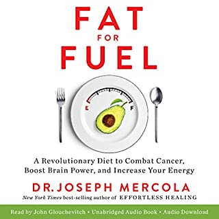 Fat for Fuel     A Revolutionary Diet to Combat Cancer, Boost Brain Power, and Increase Your Energy              Written by:                                                                                                                                 Dr. Joseph Mercola                               Narrated by:                                                                                                                                 John Glouchevitch                      Length: 8 hrs and 3 mins     16 ratings     Overall 4.8