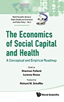 The Economics of Social Capital and Health: A Conceptual and Empirical Roadmap (World Scientific Series in Global Health Economics and Public Policy)