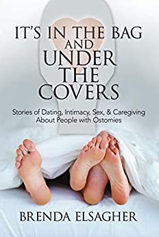 It's in the Bag and Under the Covers: Stories of Dating, Intimacy, Sex, & Caregiving About People with Ostomies by [Brenda Elsagher]