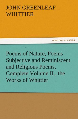 Poems of Nature, Poems Subjective and Reminiscent and Religious Poems, Complete Volume II., the Works of Whittier (TREDITION CLASSICS)