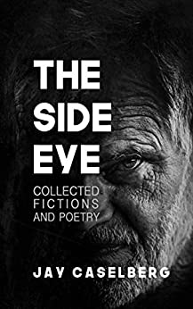The Side Eye: Collected Fictions and Poetry by [Jay Caselberg]
