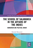 The School of Salamanca in the Affairs of the Indies: Barbarism and Political Order (Routledge Research in Early Modern History)
