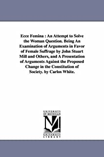 Ecce femina : an attempt to solve the woman question. Being an examination of arguments in favor of female suffrage by Joh...