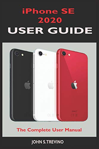 iPhone SE 2020 USER GUIDE: The Complete Manual For Beginners, Seniors And Pros To Master The New iPhone Se 2020 With Tips And Tricks On It's New Ios 13 Upgrade