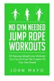 No Gym Needed- Jump Rope Workouts: 30 Amazing Weight Loss Workouts You Can Do From The Comfort Of Your Own Home! (No Gym Needed, At Home Fitness, At Home Workouts, Drop A Dress Size)
