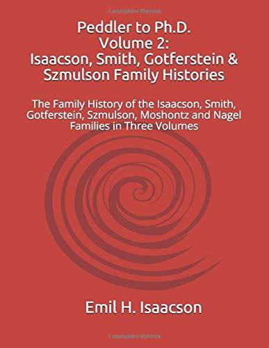 Peddler to Ph.D.  Volume 2:  Isaacson, Smith, Gotferstein & Szmulson Family Histories: The Family History of the Isaacson, Smith, Gotferstein, Szmulson, Nagel and Moshontz Families in Three Volumes