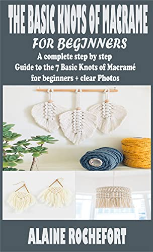 THE BASIC KNOTS OF MACRAME FOR BEGINNERS: A complete step by step Guide to the 7 Basic Knots of Macramé for beginners + clear Photos