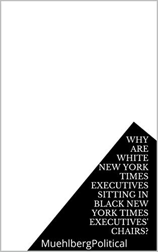 Why Are White New York Times Executives Sitting in Black New York Times Executives' Chairs? (MUEHLBERG BLACK lives, ACTIVISM Book 3) (English Edition)