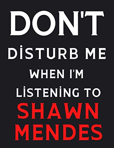 DON'T Disturb Me When I'm Listening To Shawn Mendes: Shawn Mendes Notebook/ Journal/ Diary/ Notepad For Fans, Adults, Teens And Kids | 100 College Rule Lined Pages | A4